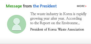 Message from the President. The waste industry in Korea is rapidly growing year after year. According to the Report on the Environme. President of Korea Waste Association LIM MOON SOO